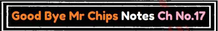 Download FSc Part 2 English Good Bye Mr Chips Notes Ch No 17 Notes