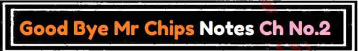 Download FSc Part 2 English Good Bye Mr Chips Notes Ch No 2 Notes